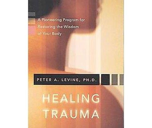 Healing Trauma : A Pioneering Program for Restoring the Wisdom of Your Body (Paperback) (Peter A. - image 1 of 1