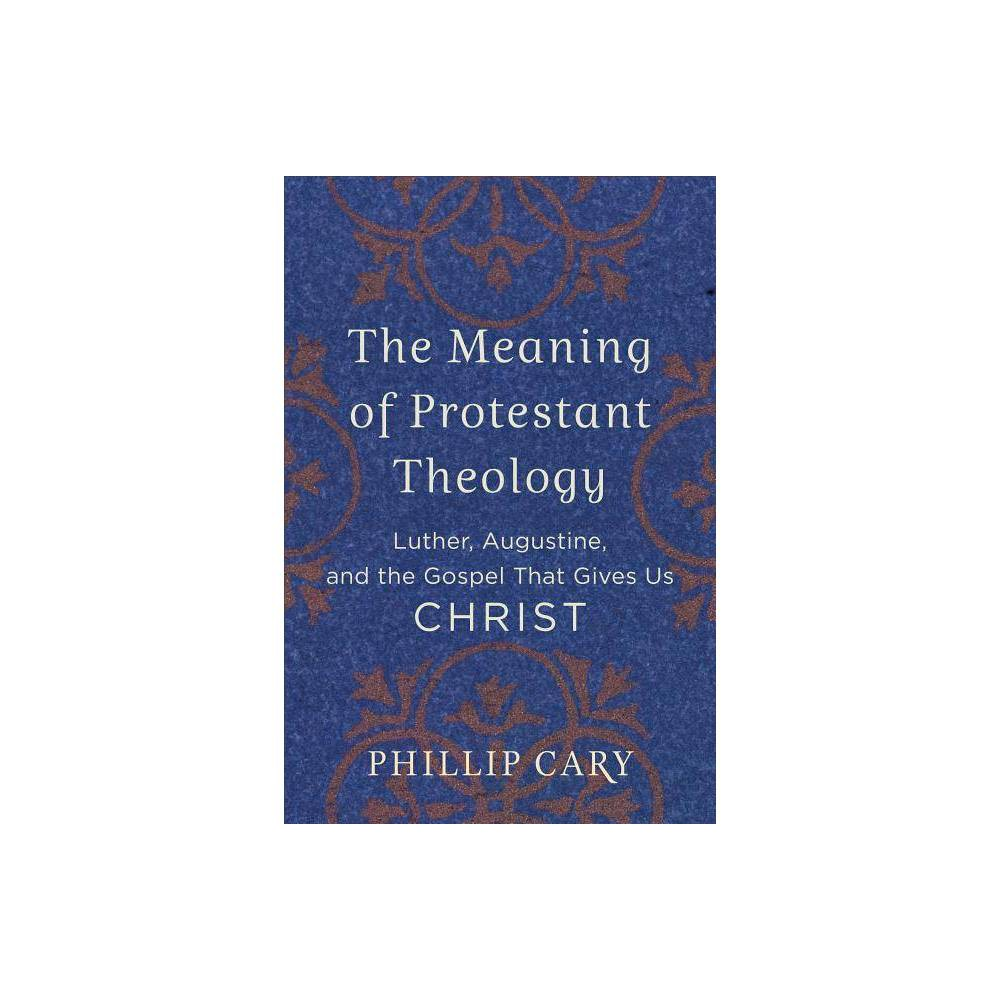 The Meaning Of Protestant Theology By Phillip Cary Paperback