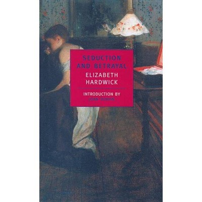 Seduction and Betrayal - by  Elizabeth Hardwick (Paperback)