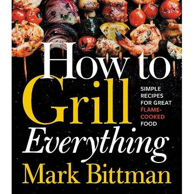 How to Grill Everything : Simple Recipes for Great Flame-cooked Food - by Mark Bittman (Hardcover)