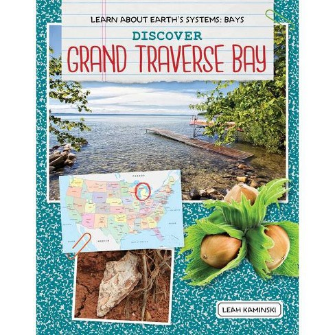 Discover Grand Traverse Bay - (Learn about Earth's Systems: Bays) by  Leah Kaminski (Paperback) - image 1 of 1