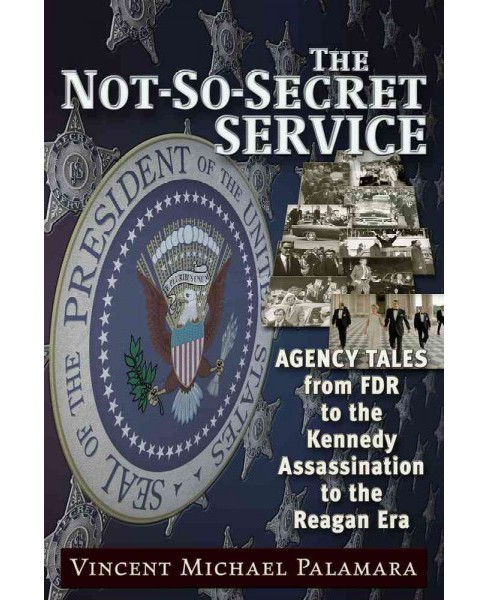 Not-so-secret Service : Agency Tales from FDR to the Kennedy Assassination to the Reagan Era (Paperback) - image 1 of 1