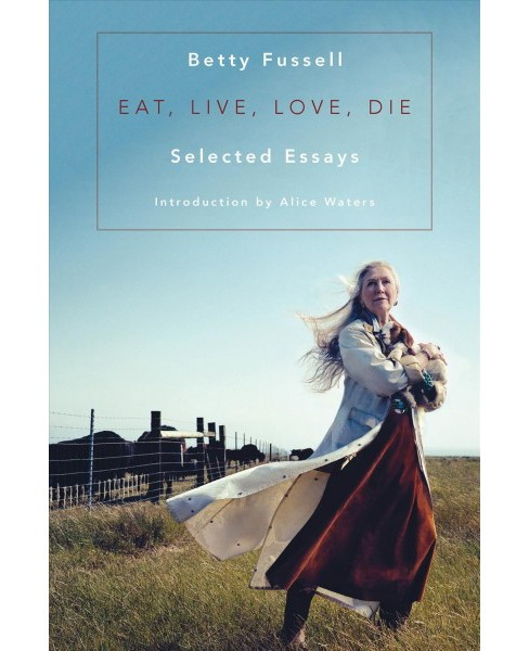Eat, Live, Love, Die : Selected Essays (Hardcover) (Betty Fussell) - image 1 of 1