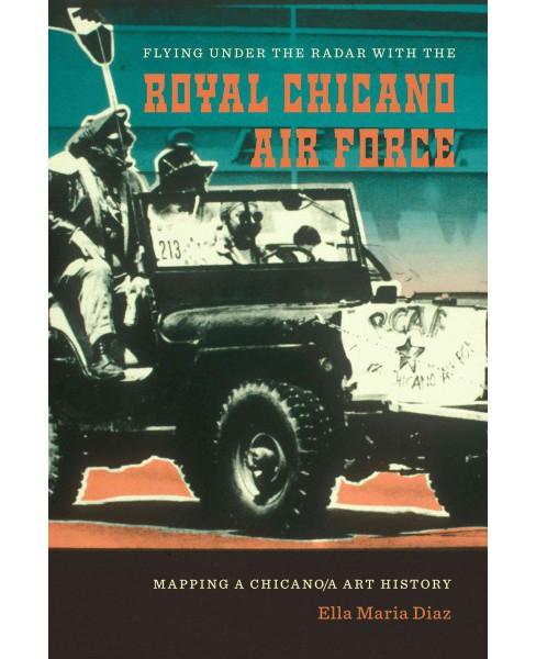 Flying Under the Radar With the Royal Chicano Air Force : Mapping a Chicano/A Art History (Paperback) - image 1 of 1