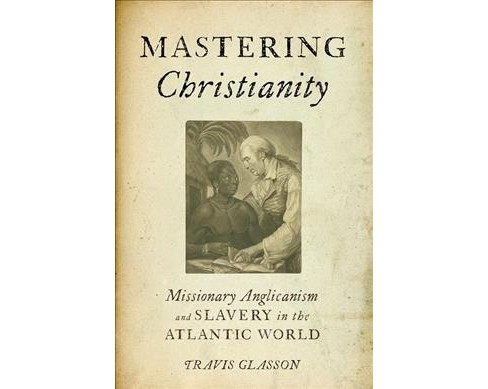 Mastering Christianity : Missionary Anglicanism and Slavery in the Atlantic World (Paperback) (Travis - image 1 of 1