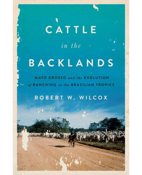 Cattle in the Backlands : Mato Grosso and the Evolution of Ranching in the Brazilian Tropics (Hardcover) - image 1 of 1