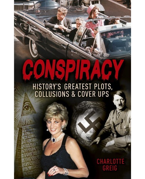Conspiracy : History's Greatest Plots, Collusions and Cover Ups (Paperback) (Charlotte Greig) - image 1 of 1