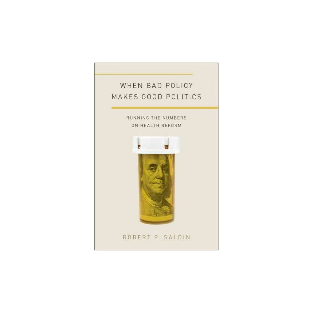 When Bad Policy Makes Good Politics : Running the Numbers on Health Reform (Hardcover) (Robert P.
