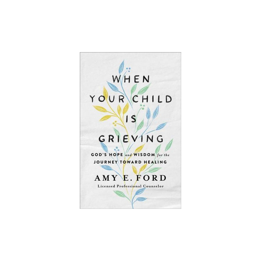 When Your Child Is Grieving : God's Hope and Wisdom for the Journey Toward Healing - (Paperback)