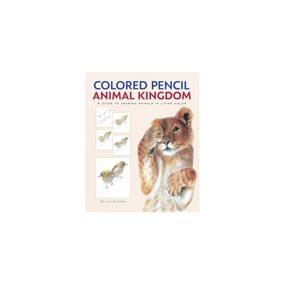 Colored Pencil Animal Kingdom : A Guide to Drawing Animals in Living Color (Hardcover) (Liu Xiaone)