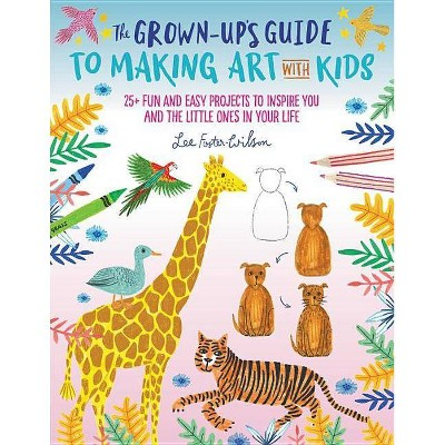 The Grown-Up's Guide to Making Art with Kids - by  Lee Foster-Wilson (Paperback)