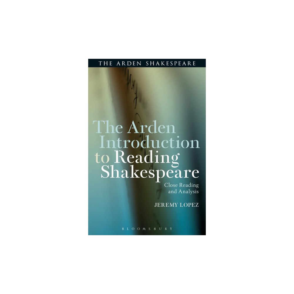 Arden Introduction to Reading Shakespeare : Close Reading and Analysis - by Jeremy Lopez (Paperback)