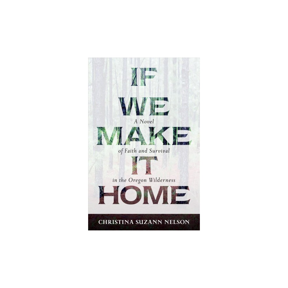 If We Make It Home : A Novel of Faith and Survival in the Oregon Wilderness (Paperback) (Christina