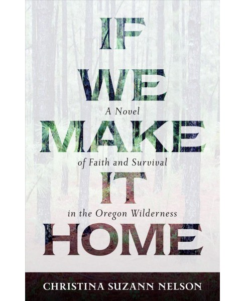 If We Make It Home : A Novel of Faith and Survival in the Oregon Wilderness (Paperback) (Christina - image 1 of 1