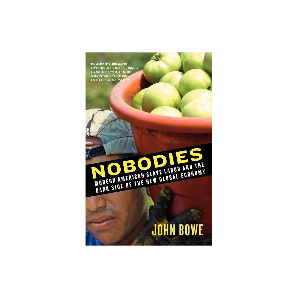 Nobodies - by John Bowe (Paperback) Most Americans are shocked to discover that slavery still exists in the United States. Yet 145 years after the Emancipation Proclamation, the Cia estimates that 14,500 to17,000 foreigners are  trafficked  annually into the United States, threatened with violence, and forced to work against their will. Modern people unanimously agree that slavery is abhorrent. How, then, can it be making a reappearance on American soil? Award-winning journalist John Bowe examines how outsourcing, subcontracting, immigration fraud, and the relentless pursuit of  everyday low prices  have created an opportunity for modern slavery to regain a toehold in the American economy. Bowe uses thorough and often dangerous research, exclusive interviews, eyewitness accounts, and rigorous economic analysis to examine three illegal workplaces where employees are literally or virtually enslaved. From rural Florida to Tulsa, Oklahoma, to the U.S. commonwealth of Saipan in the Western Pacific, he documents coercive and forced labor situations that benefit us all, as consumers and stockholders, fattening the profits of dozens of American food and clothing chains, including Wal-Mart, Kroger, McDonald's, Burger King, PepsiCo, Del Monte, Gap, Target, JCPenney, J. Crew, Polo Ralph Lauren, and others. In this eye-opening book, set against the everyday American landscape of shopping malls, outlet stores, and Happy Meals, Bowe reveals how humankind's darker urges remain alive and well, lingering in the background of every transaction-and what we can do to overcome them. Praise for Nobodies:  Investigative, immersion reporting at its best . . . Bowe is a master storyteller whose work is finely tuned and fearless.  -Usa Today  A brilliant and readable tour of the modern heart of darkness, Nobodies takes a long, hard look at what our democracy is becoming.  -Thomas Frank, author of What's the Matter with Kansas?  Bowe dramatizes in gripping detail these stolen lives.  -O: The 