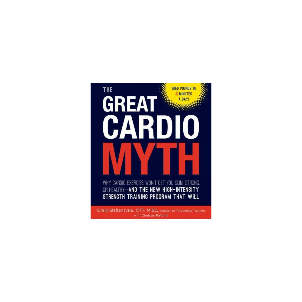 Great Cardio Myth : Why Cardio Exercise Won't Get You Slim, Strong, or Healthy - and the New