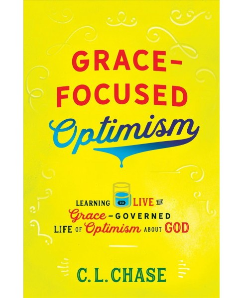 Grace-focused Optimism : Learning to Live the Grace-governed Life of Optimism About God (Paperback) (C. - image 1 of 1