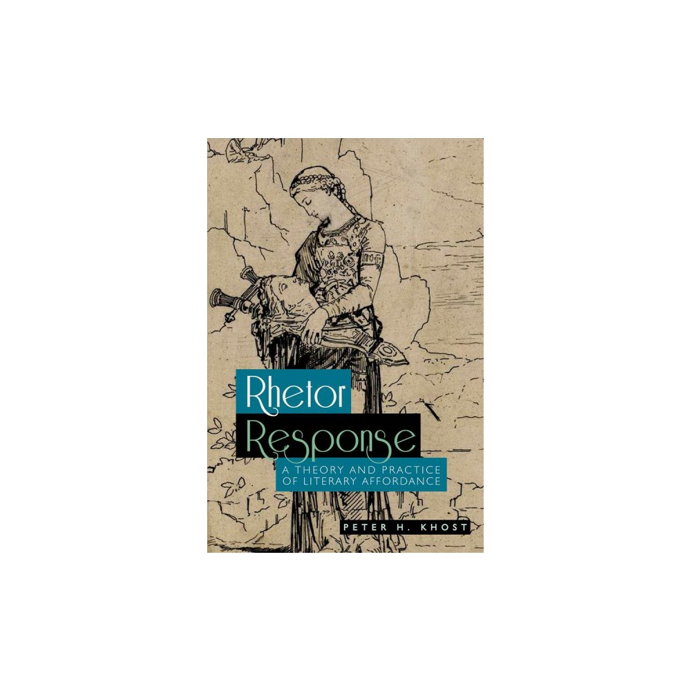 Rhetor Response : A Theory and Practice of Literary Affordance - by Peter H. Khost (Paperback)