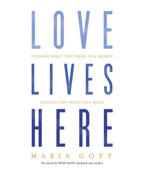 Love Lives Here : Finding What You Need in a World Telling You What You Want (Paperback) (Maria Goff) - image 1 of 1