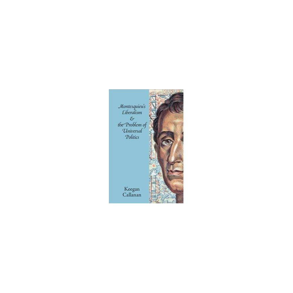 Montesquieu's Liberalism and the Problem of Universal Politics - by Keegan Callanan (Paperback)
