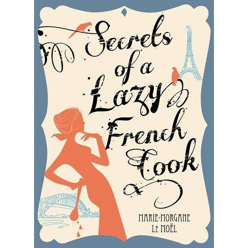 Secrets of a Lazy French Cook - by  Marie-Morgane Le Moel (Paperback) - image 1 of 1