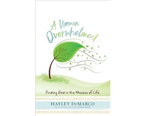 Woman Overwhelmed : Finding God in the Messes of Life (Paperback) (Hayley DiMarco) - image 1 of 1