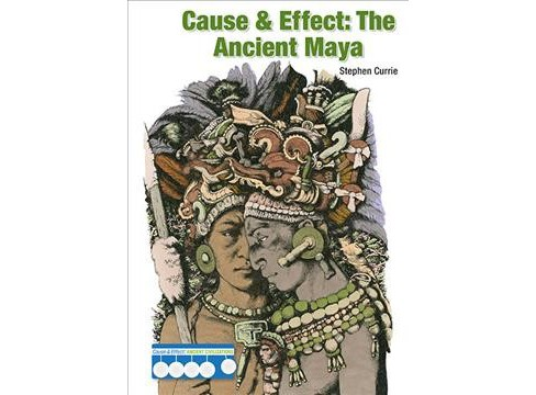 Cause & Effect : The Ancient Maya -  by Stephen Currie (Hardcover) - image 1 of 1