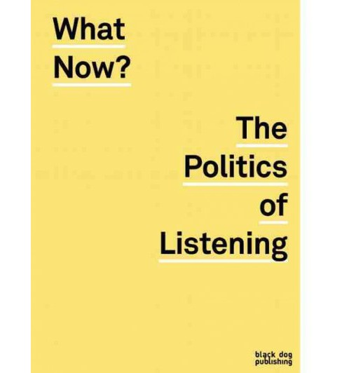 What Now? : The Politics of Listening (Paperback) - image 1 of 1