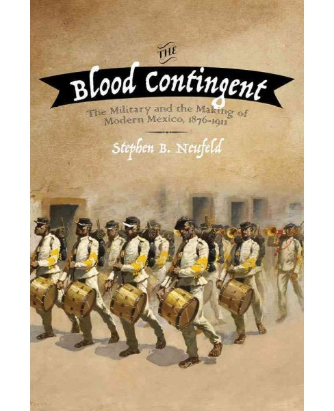 Blood Contingent : The Military and the Making of Modern Mexico, 1876-1911 (Hardcover) (Stephen B. - image 1 of 1