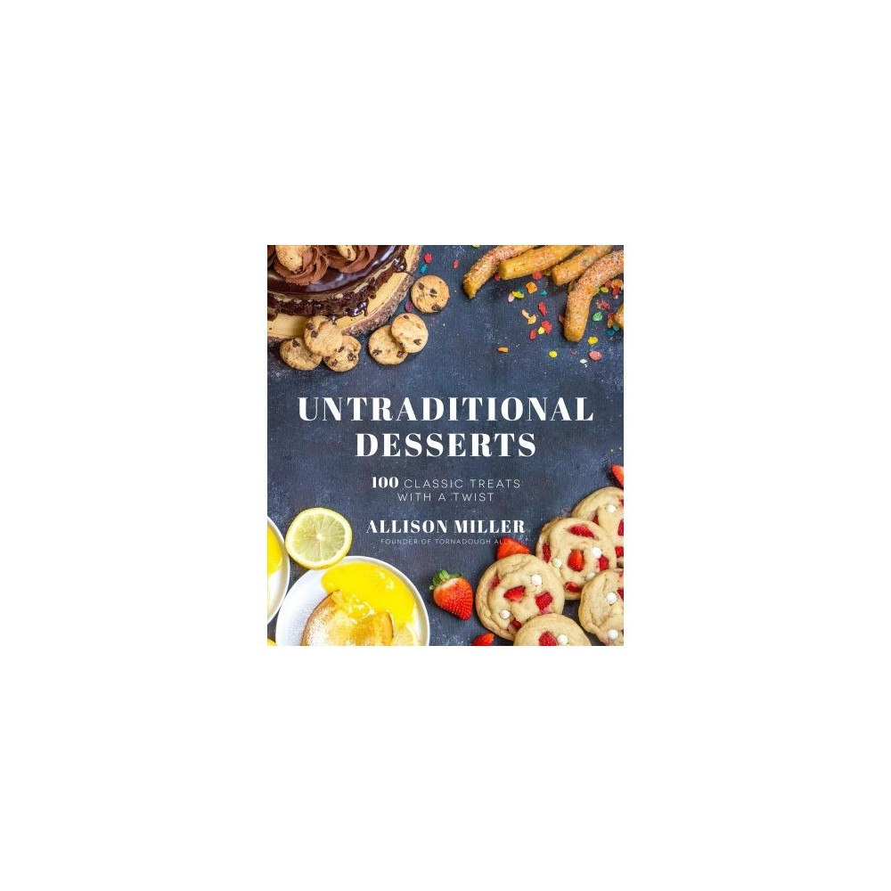 Untraditional Desserts : 100 Classic Treats With a Twist - by Allison Miller (Paperback)