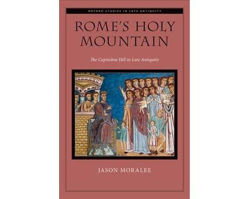 Rome's Holy Mountain : The Capitoline Hill in Late Antiquity -  by Jason Moralee (Hardcover) - image 1 of 1