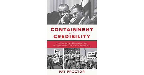 Containment and Credibility : The Ideology and Deception that Plunged America into the Vietnam War - image 1 of 1