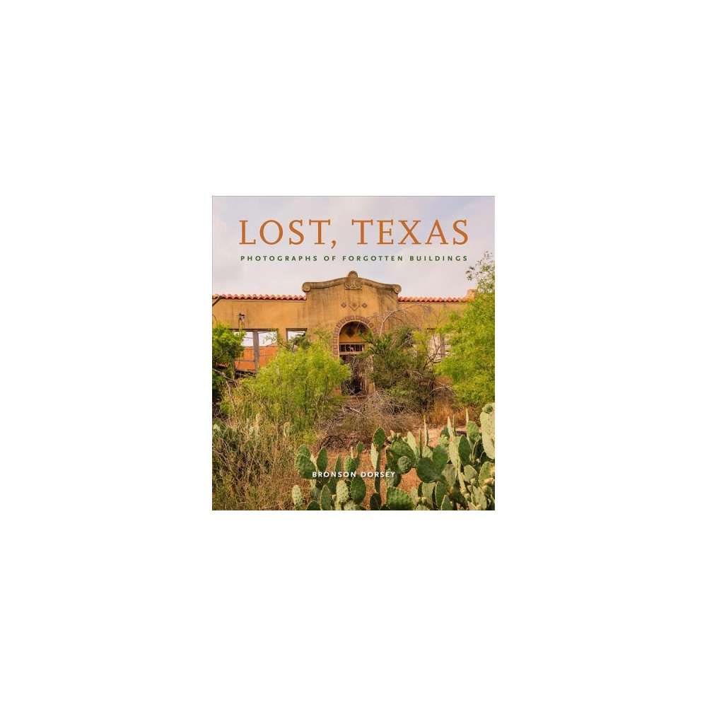 Lost, Texas : Photographs of Forgotten Buildings - by Bronson Dorsey (Hardcover)