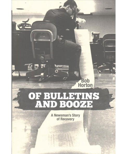 Of Bulletins and Booze : A Newsman's Story of Recovery (Hardcover) (Bob Horton) - image 1 of 1