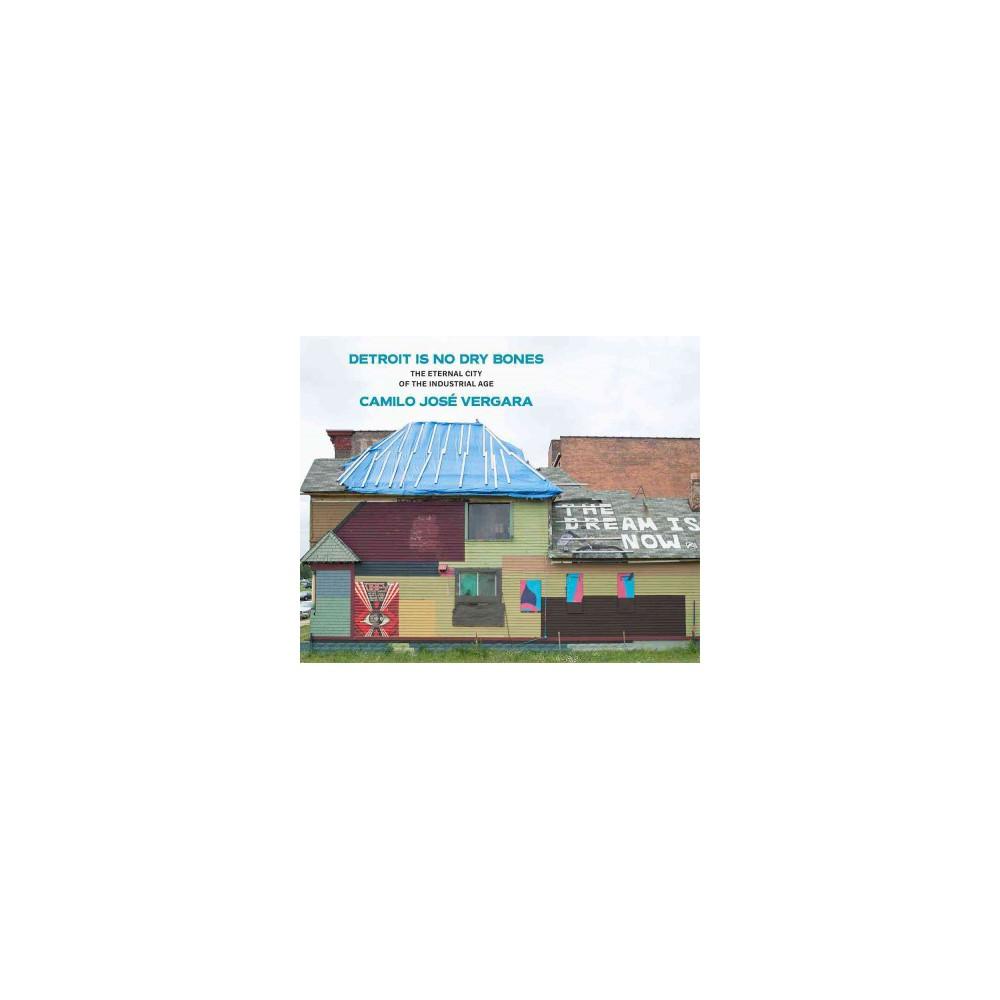 Detroit Is No Dry Bones : The Eternal City of the Industrial Age (Hardcover) (Camilo Jose Vergara)