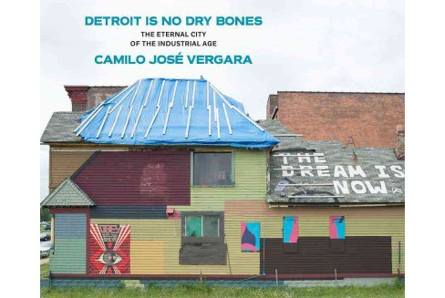 Detroit Is No Dry Bones : The Eternal City of the Industrial Age (Hardcover) (Camilo Jose Vergara) - image 1 of 1