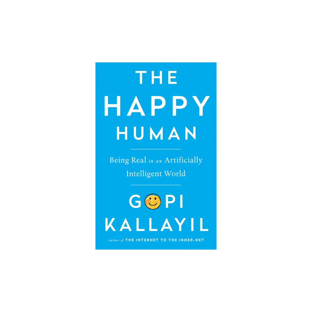 Happy Human : Being Real in an Artificially Intelligent World - by Gopi Kallayil (Hardcover)
