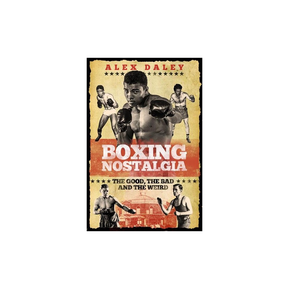 Boxing Nostalgia : The Good, The Bad and The Weird - by Alex Daley (Hardcover)