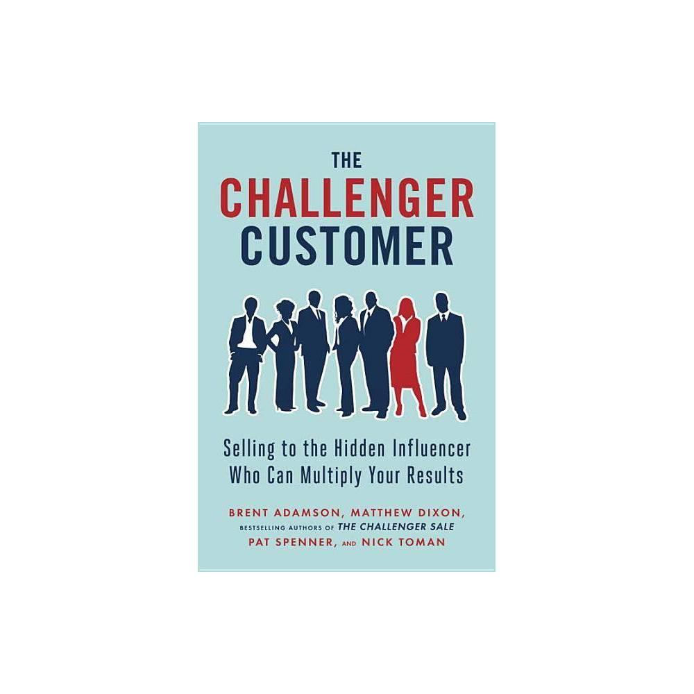 The Challenger Customer By Brent Adamson Matthew Dixon Pat Spenner Nick Toman Hardcover