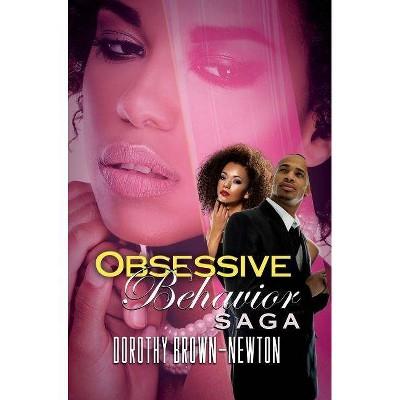 Obsessive Behavior Saga - by  Dorothy Brown-Newton (Paperback)