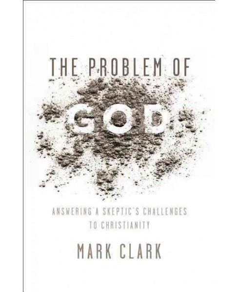 Problem of God : Answering a Skeptic's Challenges to Christianity (Paperback) (Mark Clark) - image 1 of 1