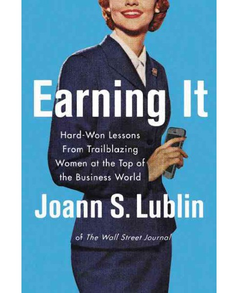 Earning It : Hard-Won Lessons from Trailblazing Women at the Top of the Business World (Hardcover) - image 1 of 1
