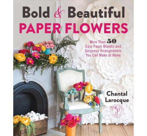 Bold & Beautiful Paper Flowers : More Than 50 Easy Paper Blooms and Gorgeous Arrangements You Can Make - image 1 of 1