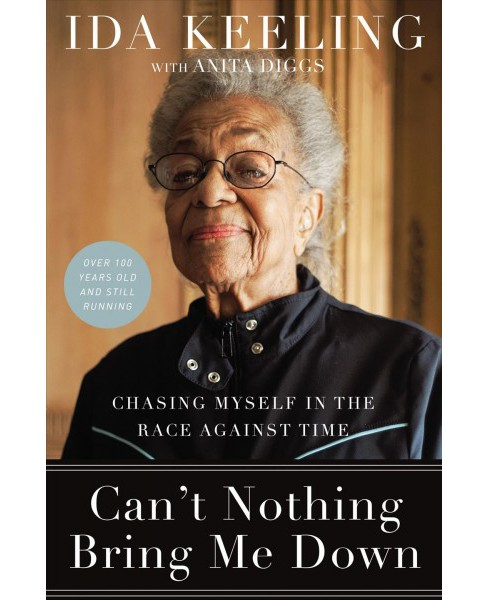 Can't Nothing Bring Me Down : Chasing Myself in the Race Against Time -  by Ida Keeling (Hardcover) - image 1 of 1