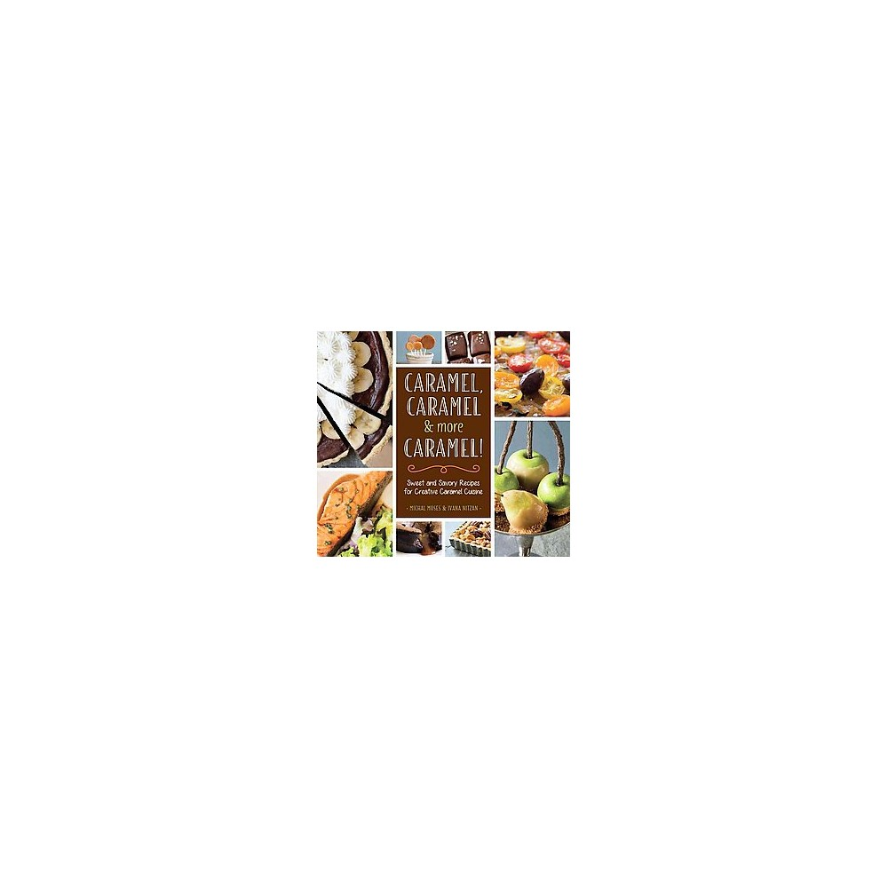 Caramel, Caramel & More Caramel! : Sweet and Savory Recipes for Creative Caramel Cuisine (Hardcover)