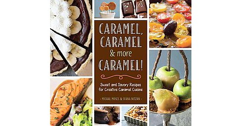 Caramel, Caramel & More Caramel! : Sweet and Savory Recipes for Creative Caramel Cuisine (Hardcover) - image 1 of 1