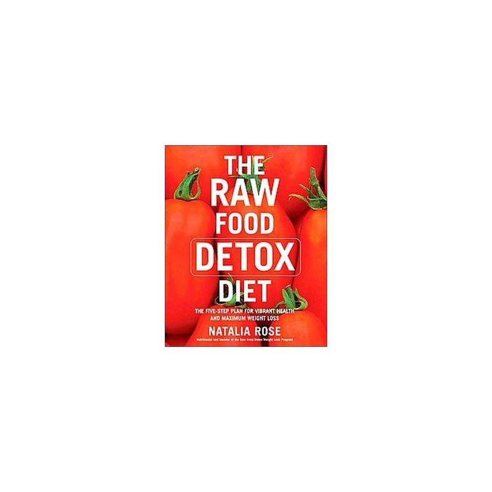 Raw Food Detox Diet : The Five-step Plan for Vibrant Health And Maximum Weight Loss (Reprint)