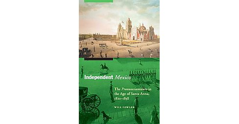 Independent Mexico : The Pronunciamiento in the Age of Santa Anna, 1821-1858 (Paperback) - image 1 of 1