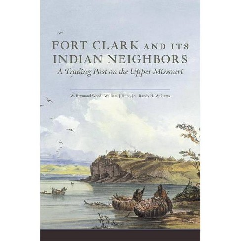 Fort Clark and Its Indian Neighbors - by  W Raymond Wood & William J Hunt & Randy H Williams (Paperback) - image 1 of 1