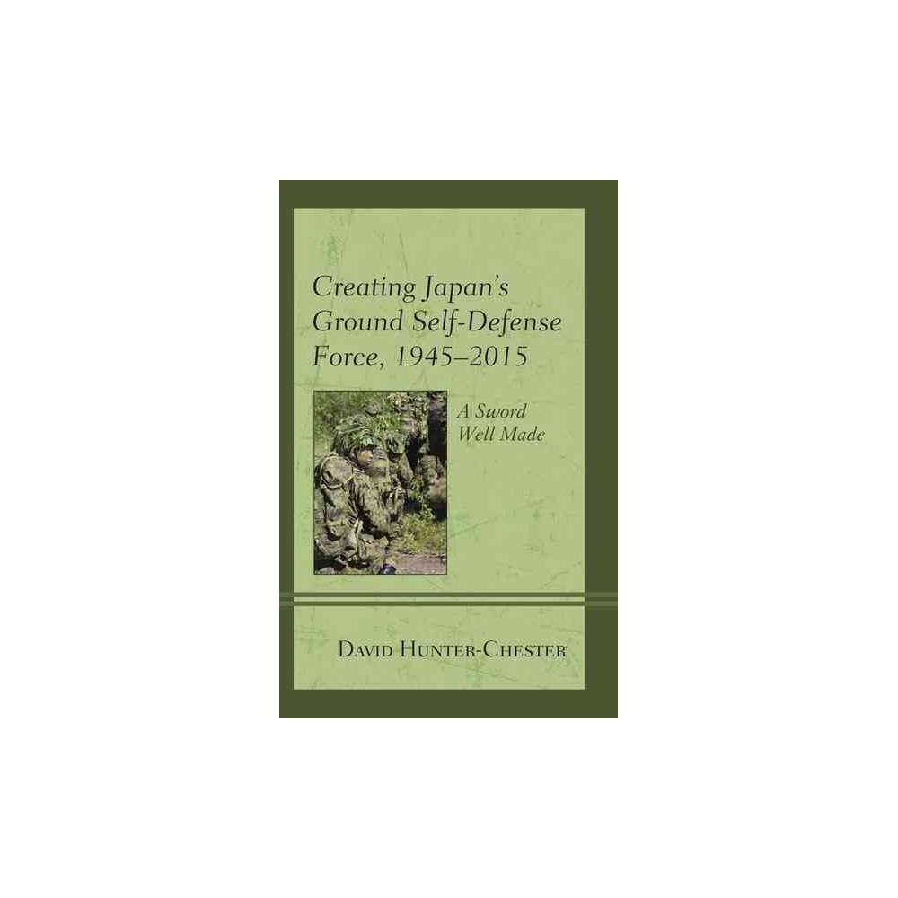 Creating Japan's Ground Self-Defense Force, 1945-2015 : A Sword Well Made - Reprint (Paperback)